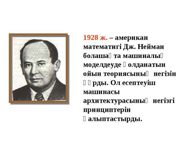 1928 ж. – американ математигі Дж. Нейман болашақта машиналық моделдеуде қолда...