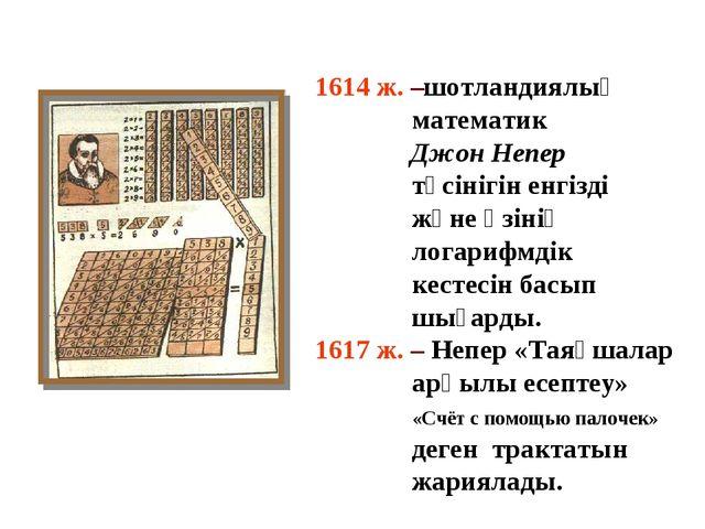 1614 ж. –шотландиялық математик Джон Непер түсінігін енгізді және өзінің лога...