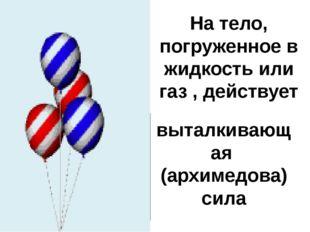 На тело, погруженное в жидкость или газ , действует Fа выталкивающая (архимед