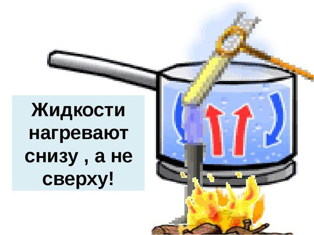 Жидкости нагревают снизу , а не сверху!