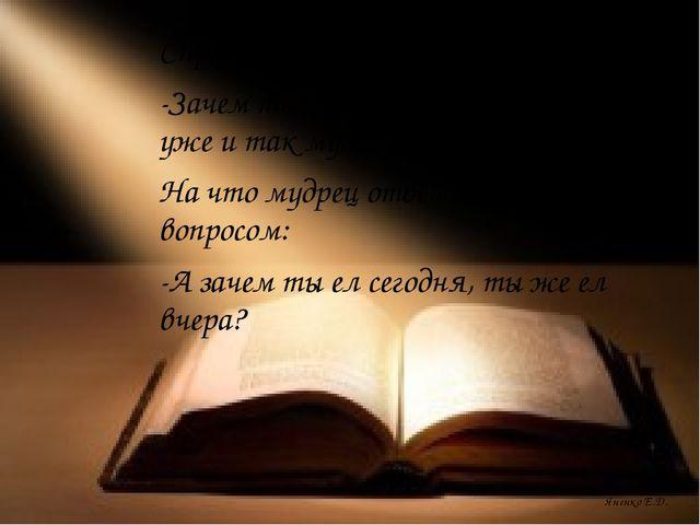 Яненко Е.Д. Спросил у мудреца человек: -Зачем ты читаешь книги, ведь ты уже и...