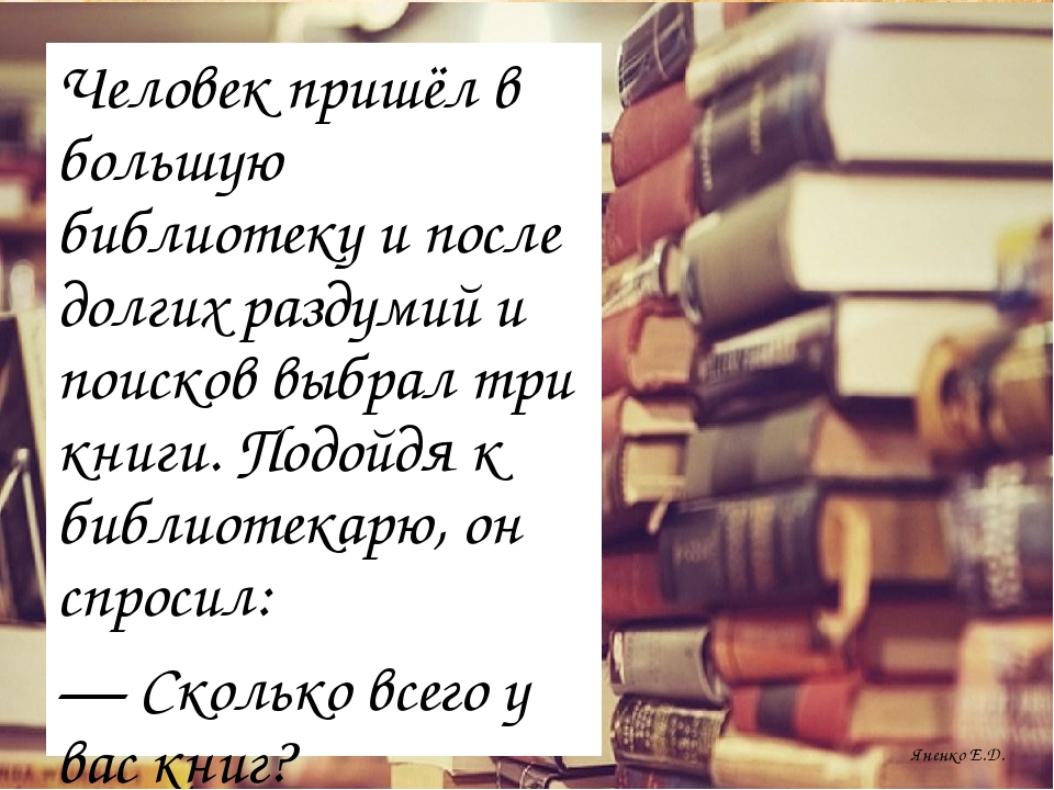 Яненко Е.Д. Человек пришёл в большую библиотеку и после долгих раздумий и пои...