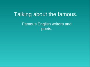 Talking about the famous. Famous English writers and poets.