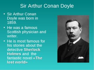 Sir Arthur Conan Doyle Sir Arthur Conan Doyle was born in 1859. He was a famo