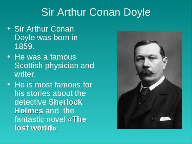 Sir Arthur Conan Doyle Sir Arthur Conan Doyle was born in 1859. He was a famo...