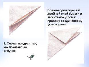 1. Сложи квадрат так, как показано на рисунке. Возьми один верхний двойной сл