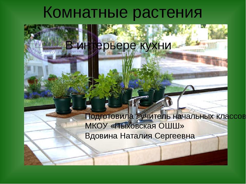 Комнатные растения В интерьере кухни Подготовила : учитель начальных классов...