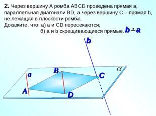 2. Через вершину А ромба АВСD проведена прямая а, параллельная диагонали ВD,