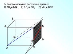 А D С В B1 С1 D1 А1 3. Каково взаимное положение прямых 1) AD1 и МN; 2) AD1 и