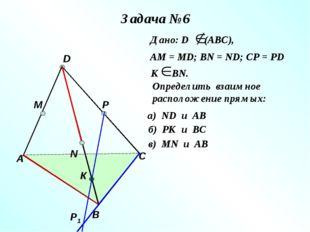 Задача №6 А В С D M N P Р1 К Дано: D (АВС), АМ = МD; ВN = ND; CP = PD К ВN. О
