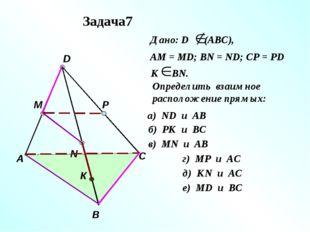 А В С D M N P К Дано: D (АВС), АМ = МD; ВN = ND; CP = PD К ВN. Определить вза