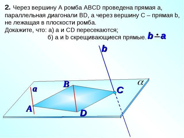 2. Через вершину А ромба АВСD проведена прямая а, параллельная диагонали ВD,...