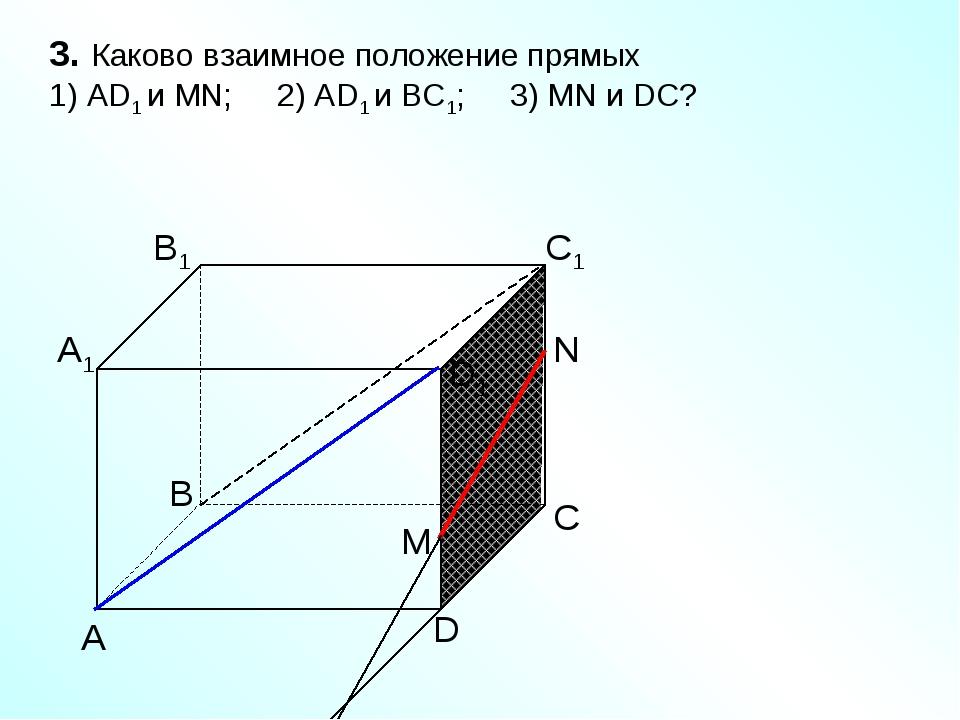 А D С В B1 С1 D1 А1 3. Каково взаимное положение прямых 1) AD1 и МN; 2) AD1 и...