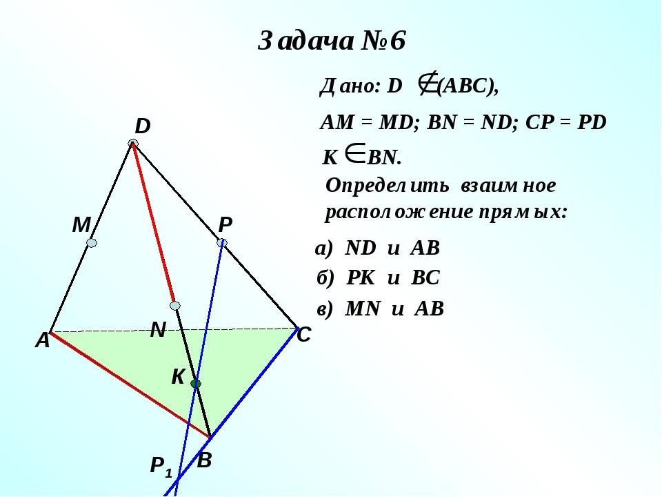 Задача №6 А В С D M N P Р1 К Дано: D (АВС), АМ = МD; ВN = ND; CP = PD К ВN. О...
