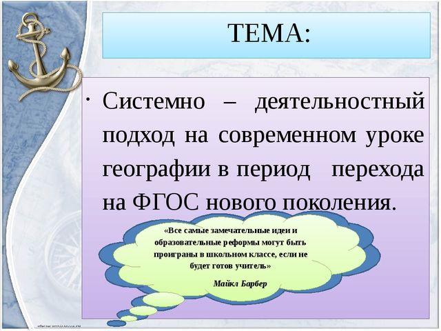 ТЕМА: Системно – деятельностный подход на современном уроке географии в пери...