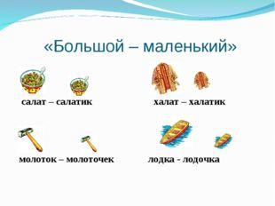 «Большой – маленький» салат – салатик халат – халатик молоток – молоточек ло