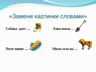 «Замени картинки словами» Собака дает … Лана взяла … Петя чинит … Мила села н