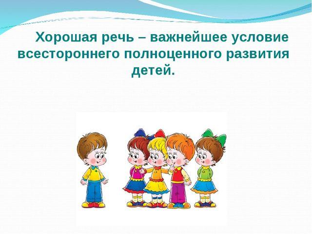 Хорошая речь – важнейшее условие всестороннего полноценного развития детей.