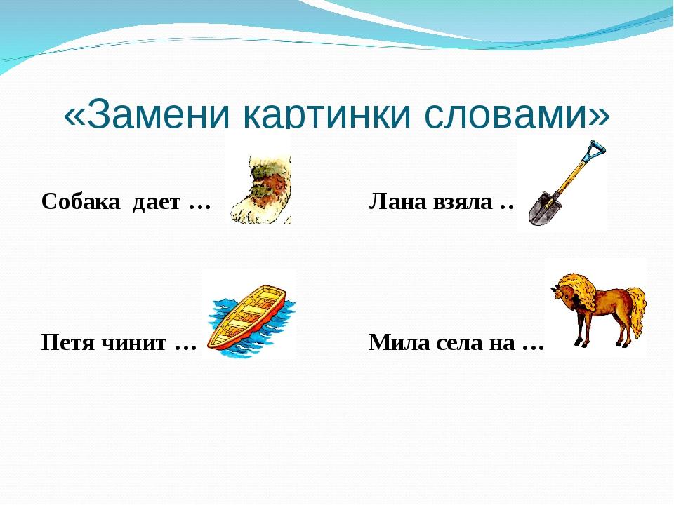 «Замени картинки словами» Собака дает … Лана взяла … Петя чинит … Мила села н...