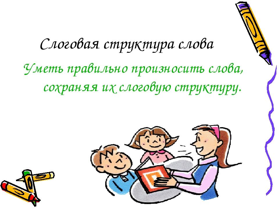 Слоговая структура слова Уметь правильно произносить слова, сохраняя их слого...
