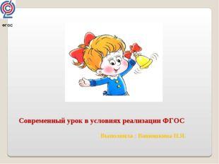 ФГОС Современный урок в условиях реализации ФГОС Выполнила : Ванюшкина Н.Я.