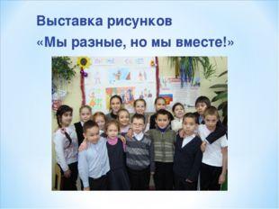 Выставка рисунков «Мы разные, но мы вместе!»