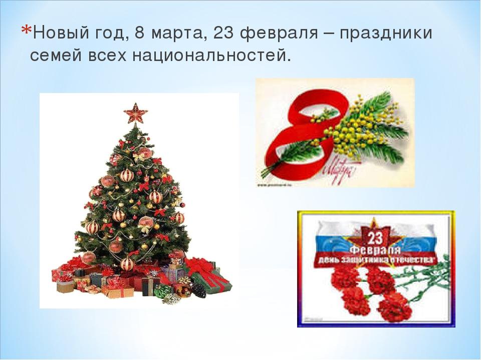 Новый год, 8 марта, 23 февраля – праздники семей всех национальностей.