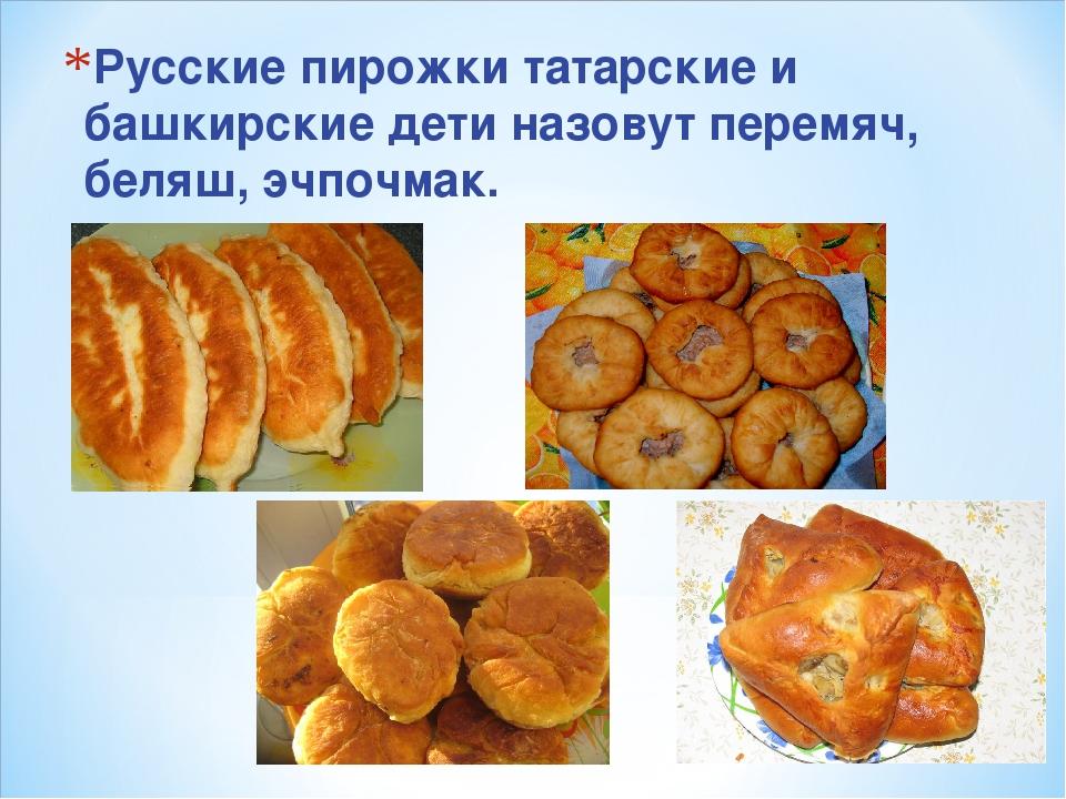 Русские пирожки татарские и башкирские дети назовут перемяч, беляш, эчпочмак.