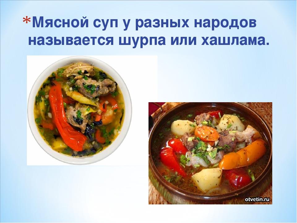Мясной суп у разных народов называется шурпа или хашлама.