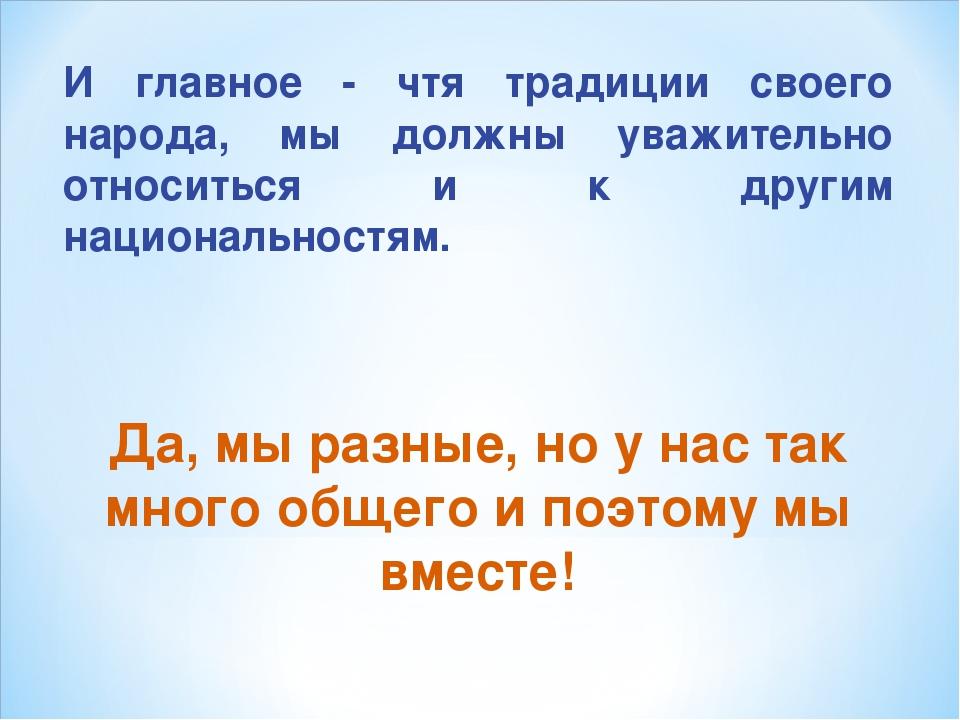 И главное - чтя традиции своего народа, мы должны уважительно относиться и к...
