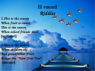 II round Riddles 1.This is the season When fruit is sweet, This is the seaso