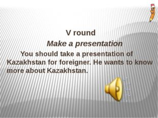 V round Make a presentation You should take a presentation of Kazakhstan for