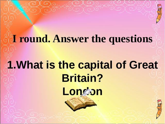 I round. Answer the questions 1.What is the capital of Great Britain? London