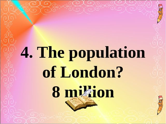 4. The population of London? 8 million