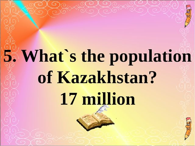 5. What`s the population of Kazakhstan? 17 million