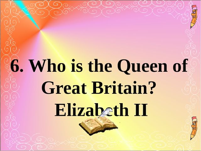6. Who is the Queen of Great Britain? Elizabeth II