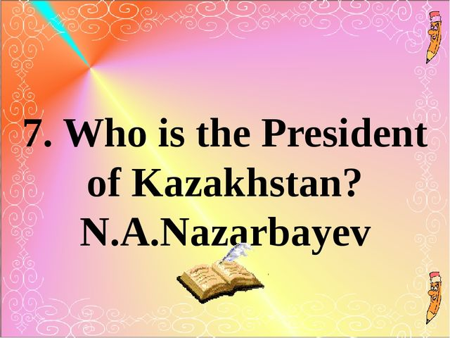 7. Who is the President of Kazakhstan? N.A.Nazarbayev