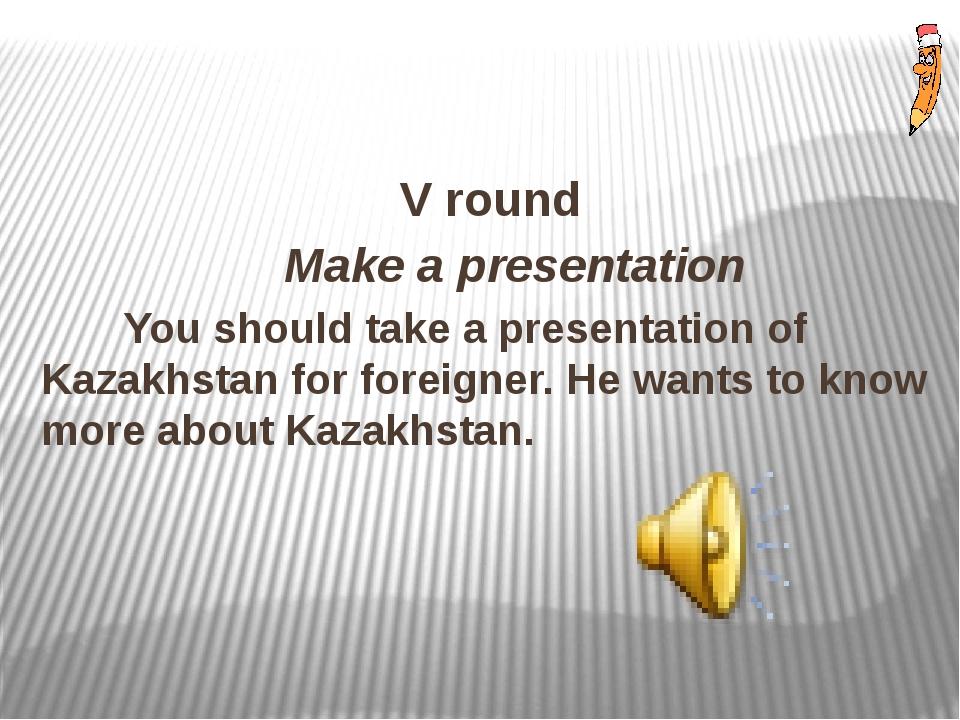 V round Make a presentation You should take a presentation of Kazakhstan for...