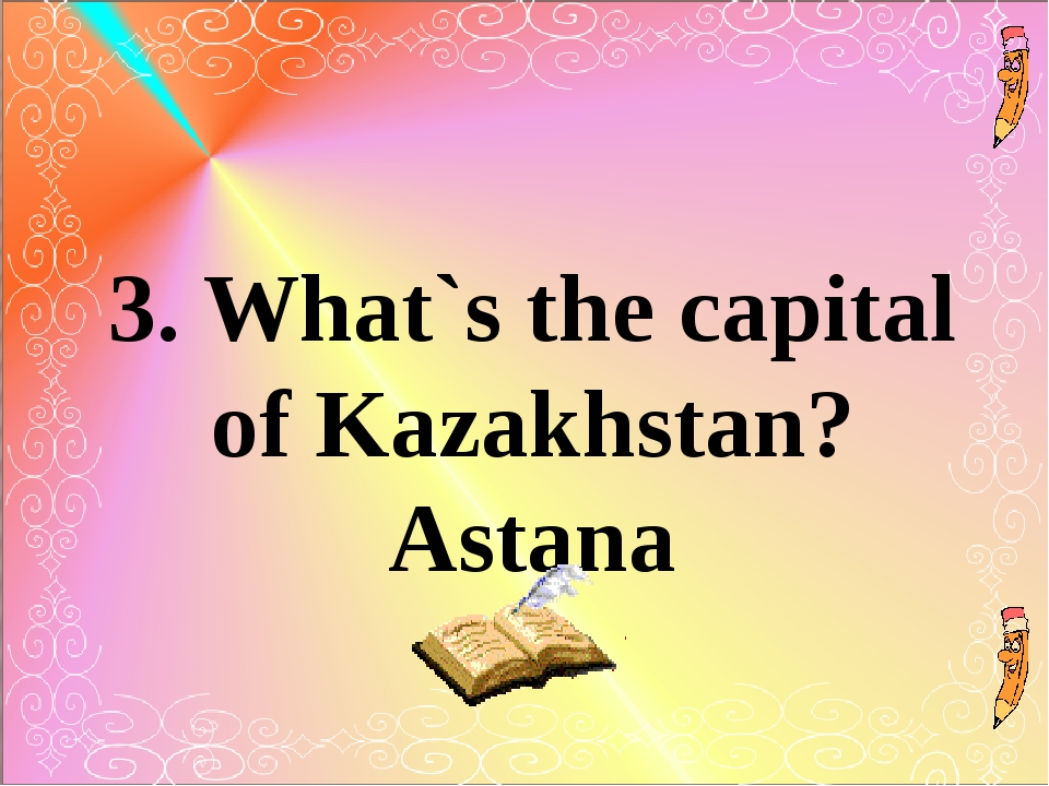 3. What`s the capital of Kazakhstan? Astana