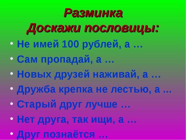 Разминка Доскажи пословицы: Не имей 100 рублей, а … Сам пропадай, а … Новых д...
