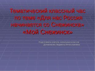 Тематический классный час по теме «Для нас Россия начинается со Снежинска» «М