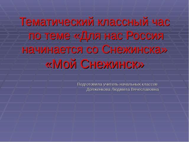 Тематический классный час по теме «Для нас Россия начинается со Снежинска» «М...
