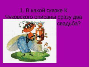1. В какой сказке К. Чуковского описаны сразу два веселья: именины и свадьба?