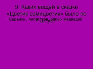 9. Каких вещей в сказке «Цветик семицветик» было по 7 штук? Баранок , лепестк