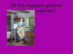 10. Кто подарил девочке красную шапочку?