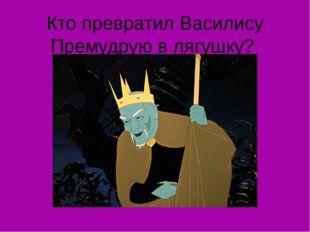 Кто превратил Василису Премудрую в лягушку?