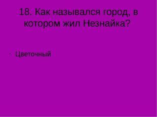 18. Как назывался город, в котором жил Незнайка? Цветочный