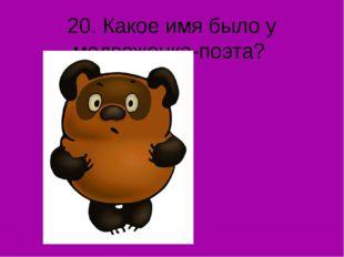 20. Какое имя было у медвежонка-поэта?