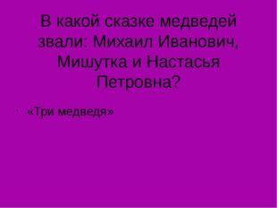 В какой сказке медведей звали: Михаил Иванович, Мишутка и Настасья Петровна?
