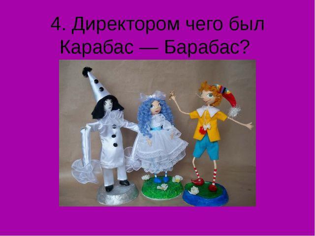 4. Директором чего был Карабас — Барабас?